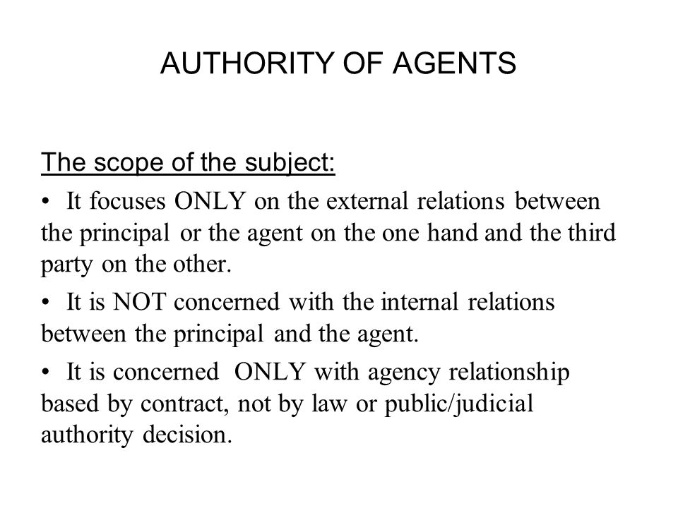 AUTHORITY OF AGENTS The scope of the subject: It focuses ONLY on the external relations between the principal or the agent on the one hand and the third party on the other.