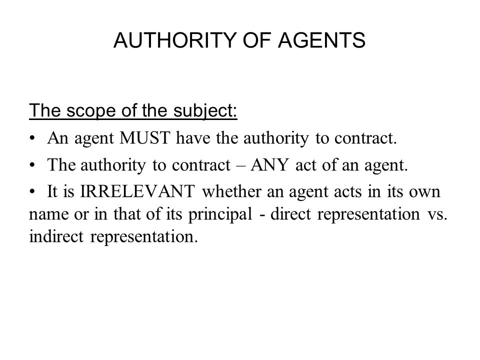 AUTHORITY OF AGENTS The scope of the subject: An agent MUST have the authority to contract.