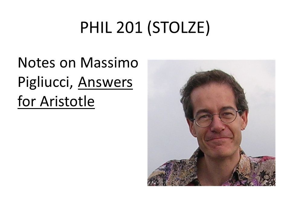 PHIL 201 (STOLZE) Notes on Massimo Pigliucci, Answers for Aristotle