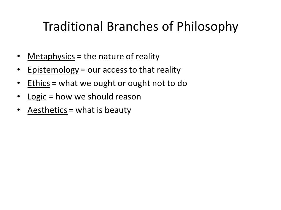 Traditional Branches of Philosophy Metaphysics = the nature of reality Epistemology = our access to that reality Ethics = what we ought or ought not to do Logic = how we should reason Aesthetics = what is beauty