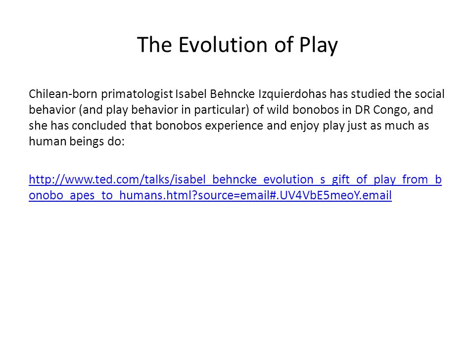 The Evolution of Play Chilean-born primatologist Isabel Behncke Izquierdohas has studied the social behavior (and play behavior in particular) of wild bonobos in DR Congo, and she has concluded that bonobos experience and enjoy play just as much as human beings do: http://www.ted.com/talks/isabel_behncke_evolution_s_gift_of_play_from_b onobo_apes_to_humans.html source=email#.UV4VbE5meoY.email