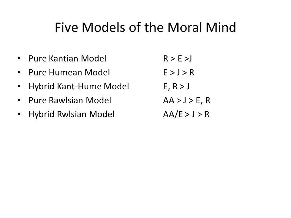 Five Models of the Moral Mind Pure Kantian Model R > E >J Pure Humean Model E > J > R Hybrid Kant-Hume ModelE, R > J Pure Rawlsian Model AA > J > E, R Hybrid Rwlsian Model AA/E > J > R