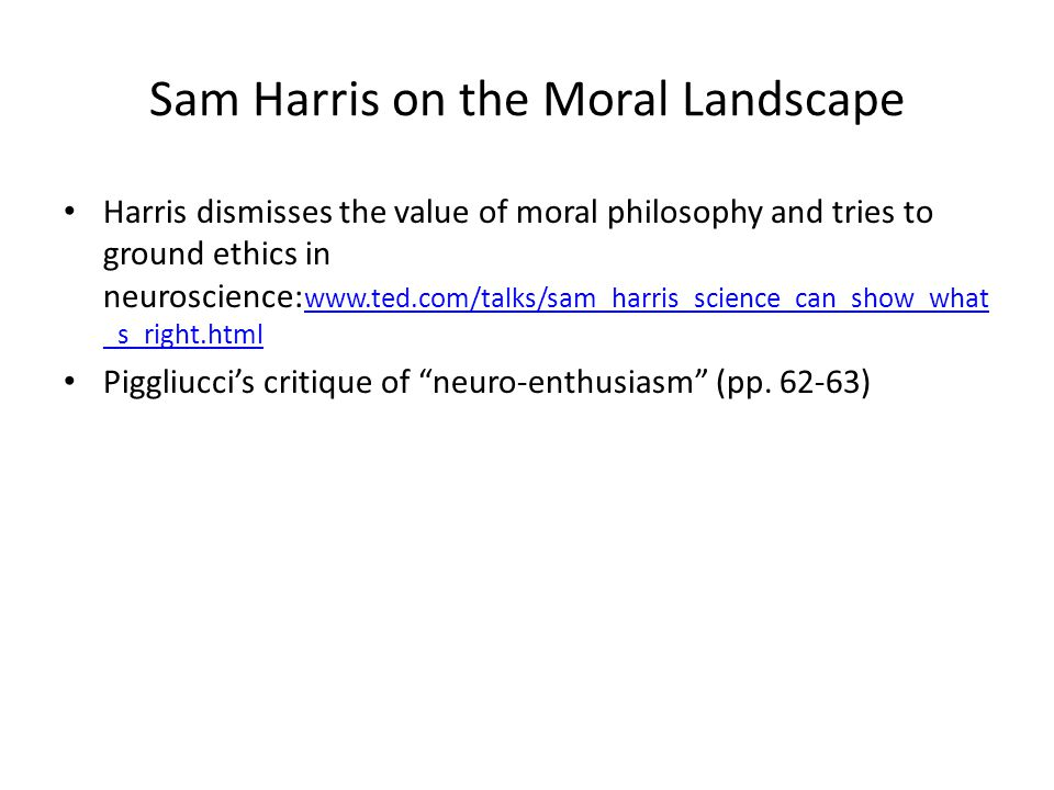 Sam Harris on the Moral Landscape Harris dismisses the value of moral philosophy and tries to ground ethics in neuroscience: www.ted.com/talks/sam_harris_science_can_show_what _s_right.html www.ted.com/talks/sam_harris_science_can_show_what _s_right.html Piggliucci's critique of neuro-enthusiasm (pp.