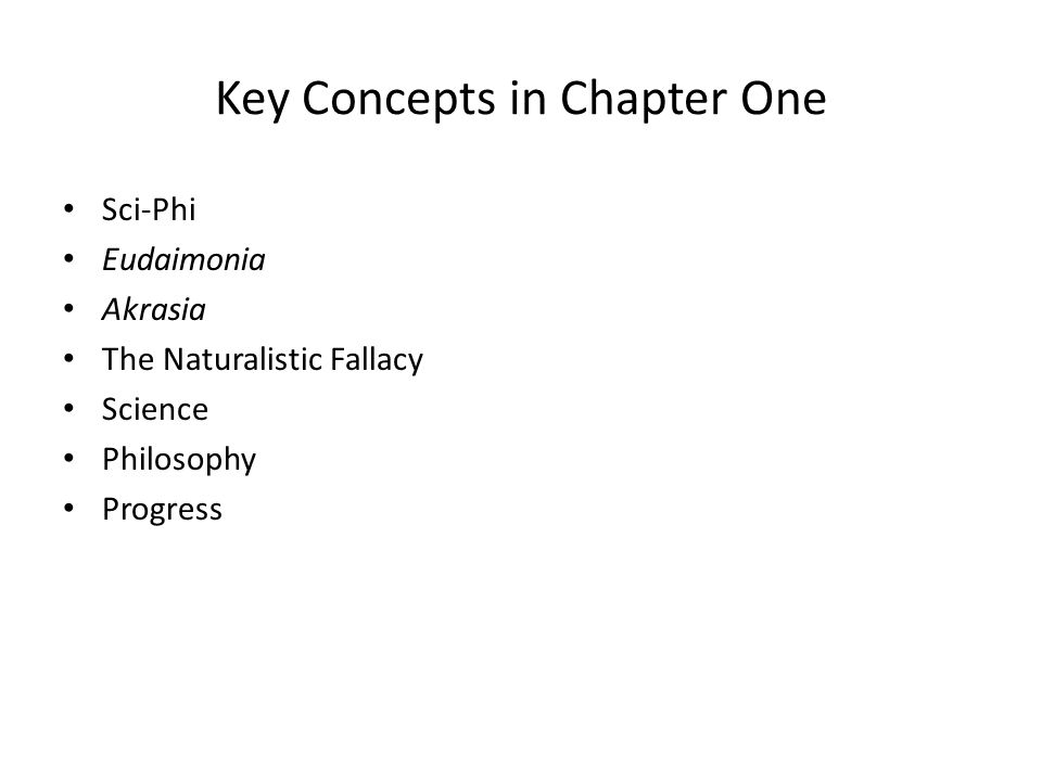 Key Concepts in Chapter One Sci-Phi Eudaimonia Akrasia The Naturalistic Fallacy Science Philosophy Progress
