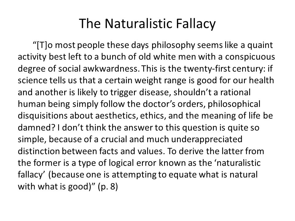 The Naturalistic Fallacy [T]o most people these days philosophy seems like a quaint activity best left to a bunch of old white men with a conspicuous degree of social awkwardness.