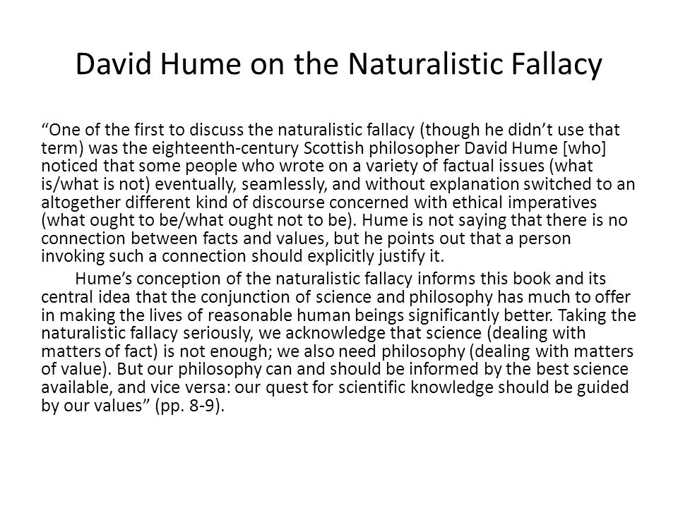 David Hume on the Naturalistic Fallacy One of the first to discuss the naturalistic fallacy (though he didn't use that term) was the eighteenth-century Scottish philosopher David Hume [who] noticed that some people who wrote on a variety of factual issues (what is/what is not) eventually, seamlessly, and without explanation switched to an altogether different kind of discourse concerned with ethical imperatives (what ought to be/what ought not to be).