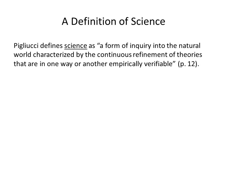 A Definition of Science Pigliucci defines science as a form of inquiry into the natural world characterized by the continuous refinement of theories that are in one way or another empirically verifiable (p.