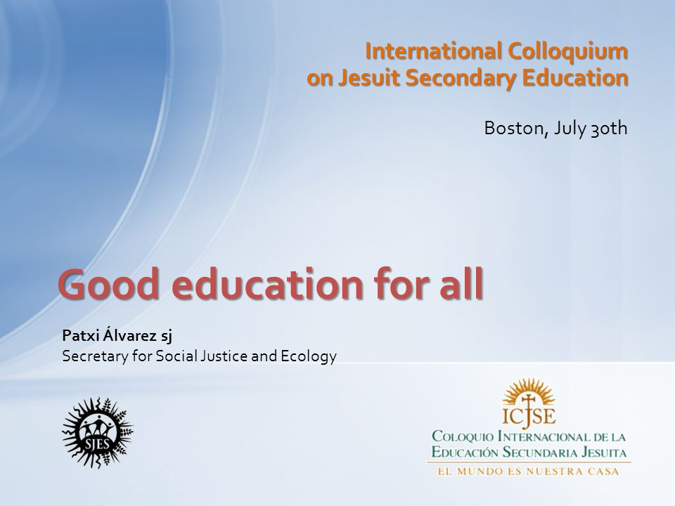 International Colloquium on Jesuit Secondary Education Boston, July 30th Good education for all Patxi Álvarez sj Secretary for Social Justice and Ecology