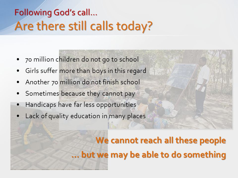 70 million children do not go to school Girls suffer more than boys in this regard Another 70 million do not finish school Sometimes because they cannot pay Handicaps have far less opportunities Lack of quality education in many places We cannot reach all these people … but we may be able to do something Following God's call… Are there still calls today?