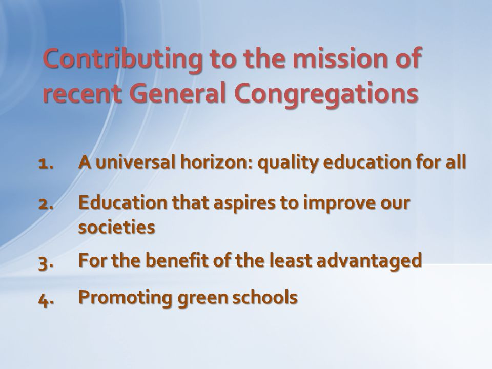 Contributing to the mission of recent General Congregations 1.A universal horizon: quality education for all 2.Education that aspires to improve our s