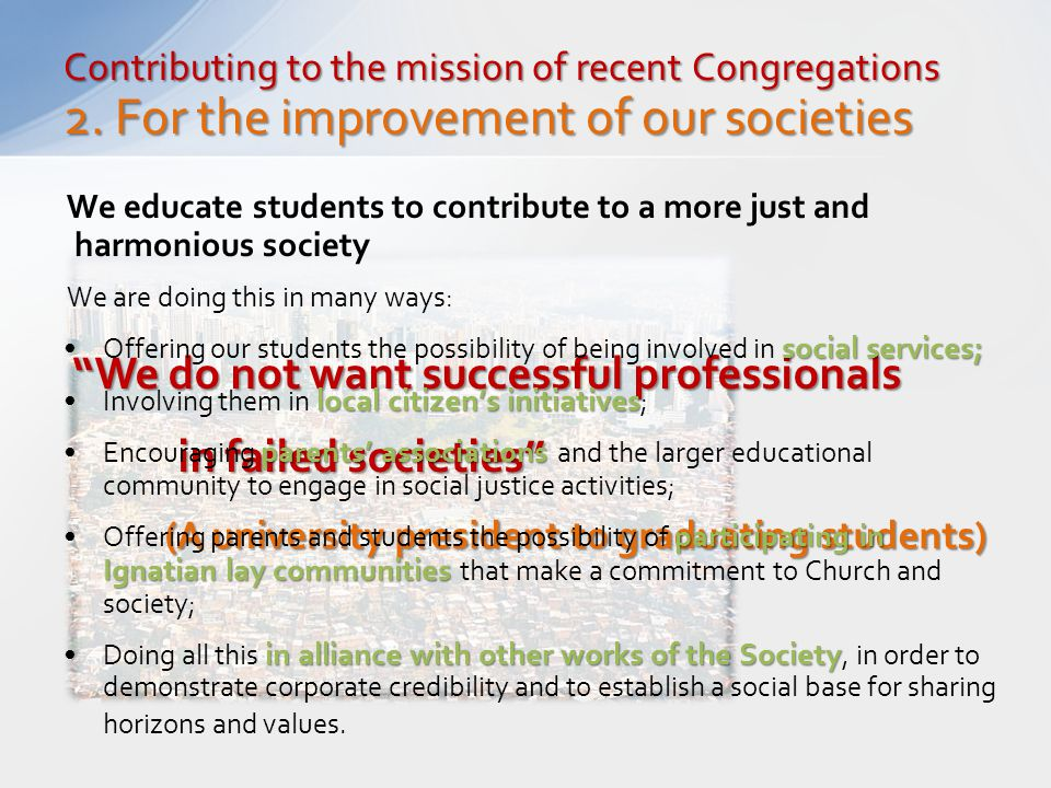 """Contributing to the mission of recent Congregations 2. For the improvement of our societies """"We do not want successful professionals in failed societi"""