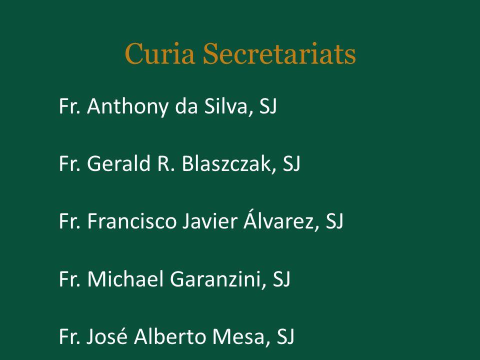 Curia Secretariats Fr. Anthony da Silva, SJ Fr. Gerald R. Blaszczak, SJ Fr. Francisco Javier Álvarez, SJ Fr. Michael Garanzini, SJ Fr. José Alberto Me