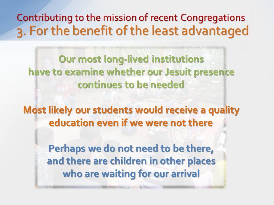 Contributing to the mission of recent Congregations 3. For the benefit of the least advantaged Our most long-lived institutions have to examine whethe