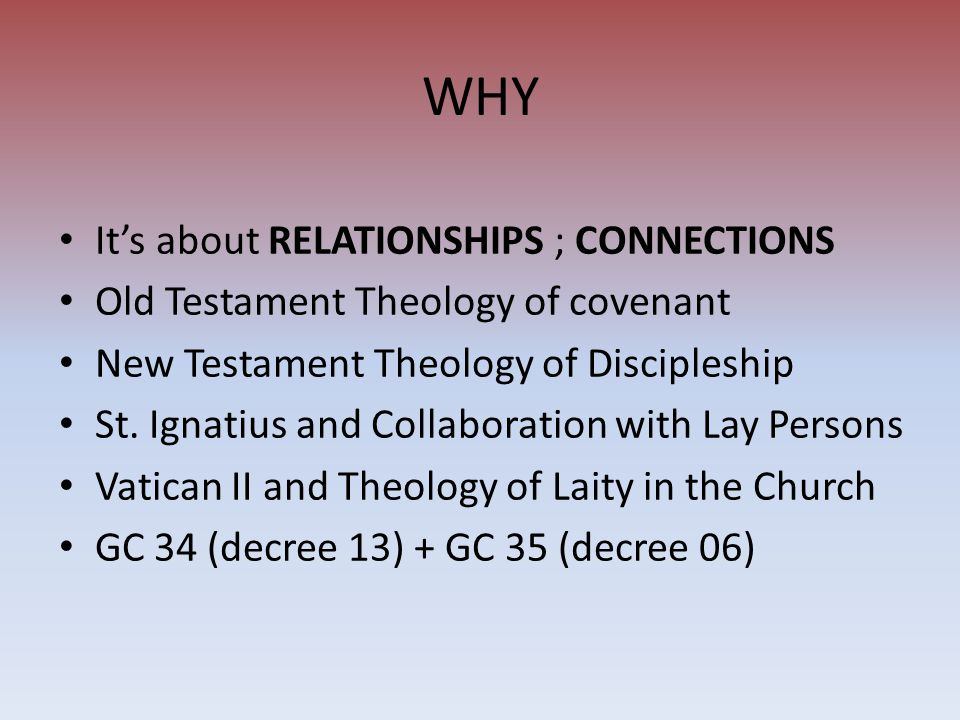 WHY It's about RELATIONSHIPS ; CONNECTIONS Old Testament Theology of covenant New Testament Theology of Discipleship St.
