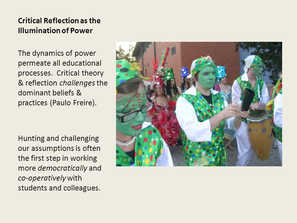Critical Reflection as the Illumination of Power The dynamics of power permeate all educational processes.