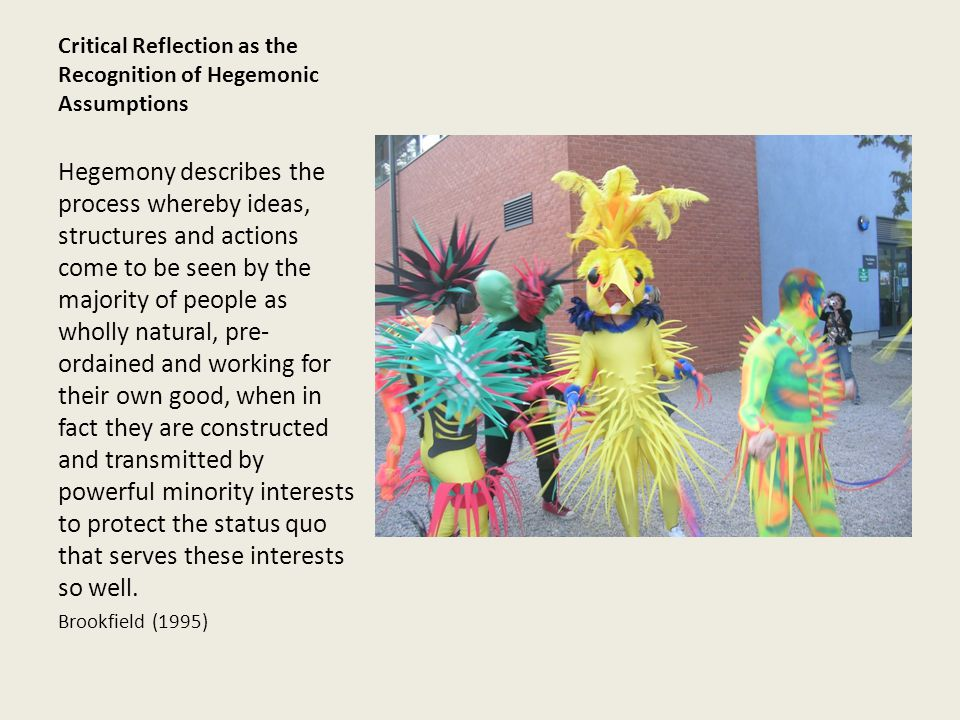 Critical Reflection as the Recognition of Hegemonic Assumptions Hegemony describes the process whereby ideas, structures and actions come to be seen by the majority of people as wholly natural, pre- ordained and working for their own good, when in fact they are constructed and transmitted by powerful minority interests to protect the status quo that serves these interests so well.
