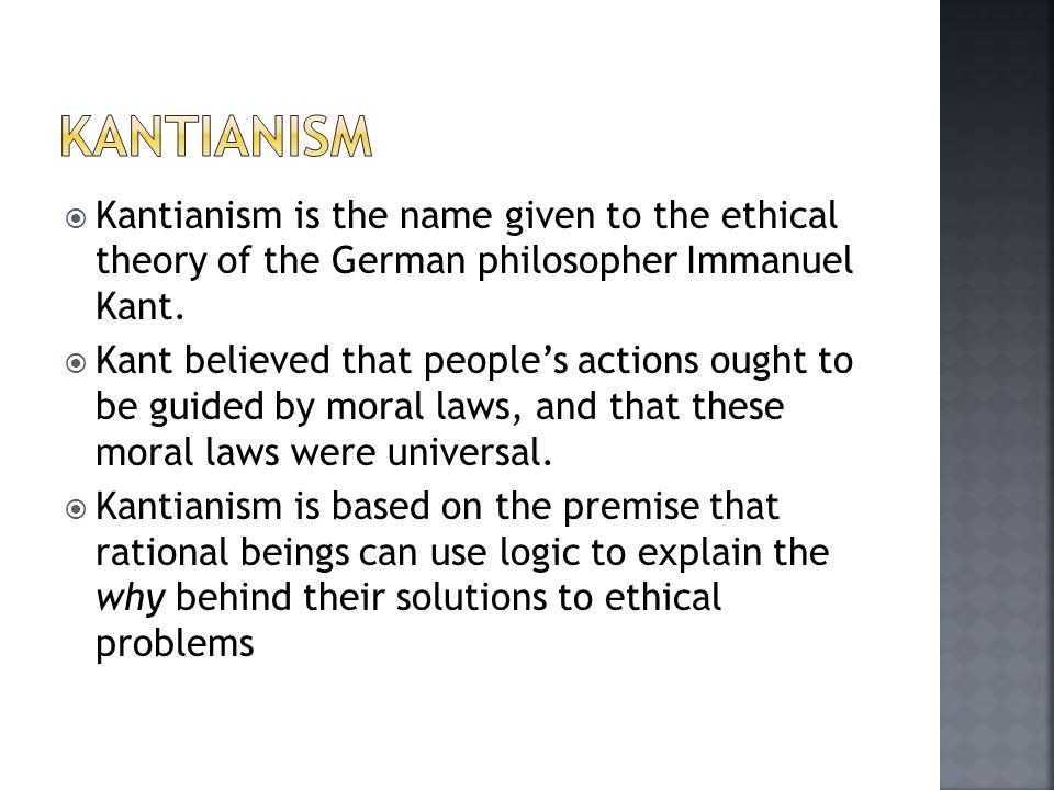  Kantianism is the name given to the ethical theory of the German philosopher Immanuel Kant.  Kant believed that people's actions ought to be guided