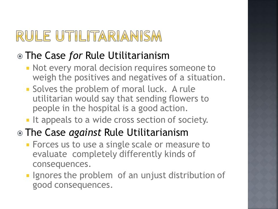  The Case for Rule Utilitarianism  Not every moral decision requires someone to weigh the positives and negatives of a situation.  Solves the probl