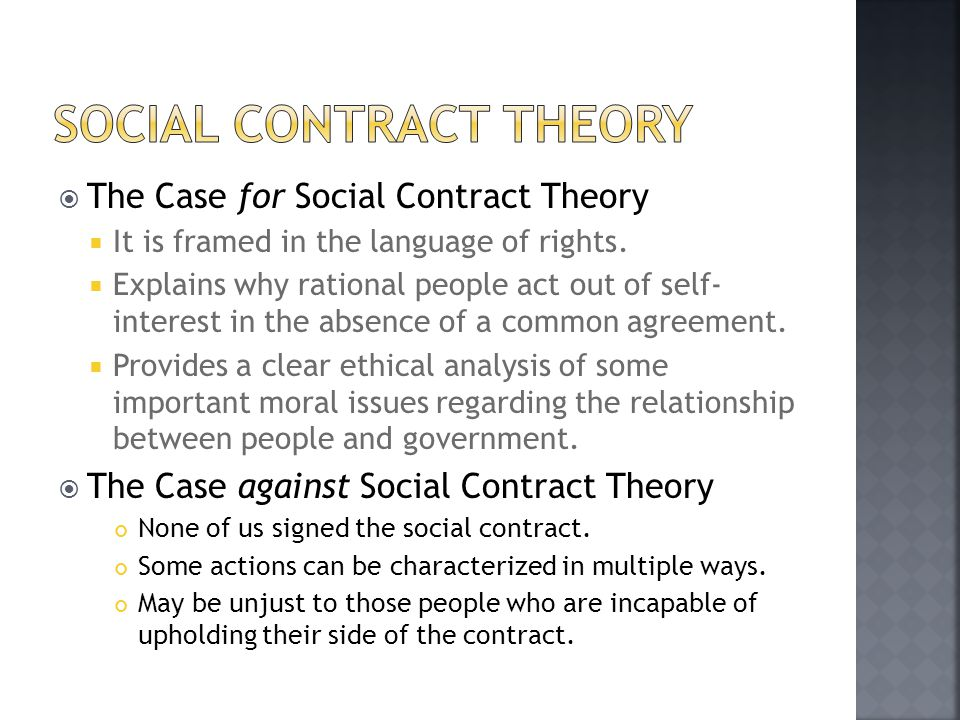  The Case for Social Contract Theory  It is framed in the language of rights.  Explains why rational people act out of self- interest in the absenc