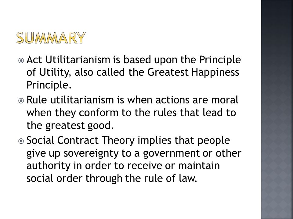  Act Utilitarianism is based upon the Principle of Utility, also called the Greatest Happiness Principle.  Rule utilitarianism is when actions are m