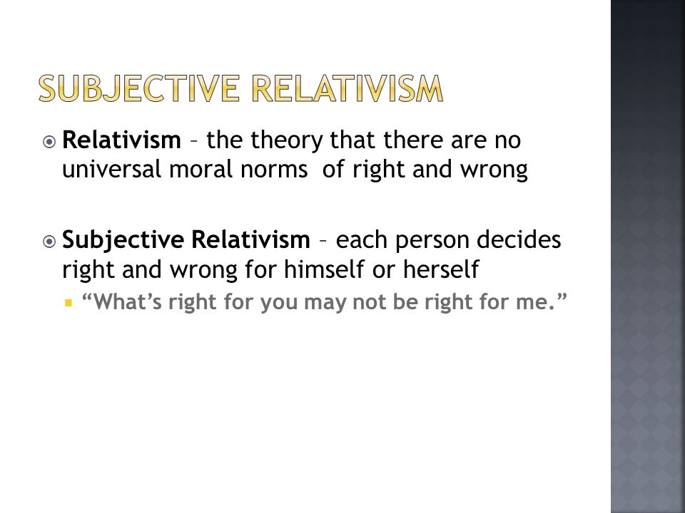  Relativism – the theory that there are no universal moral norms of right and wrong  Subjective Relativism – each person decides right and wrong for