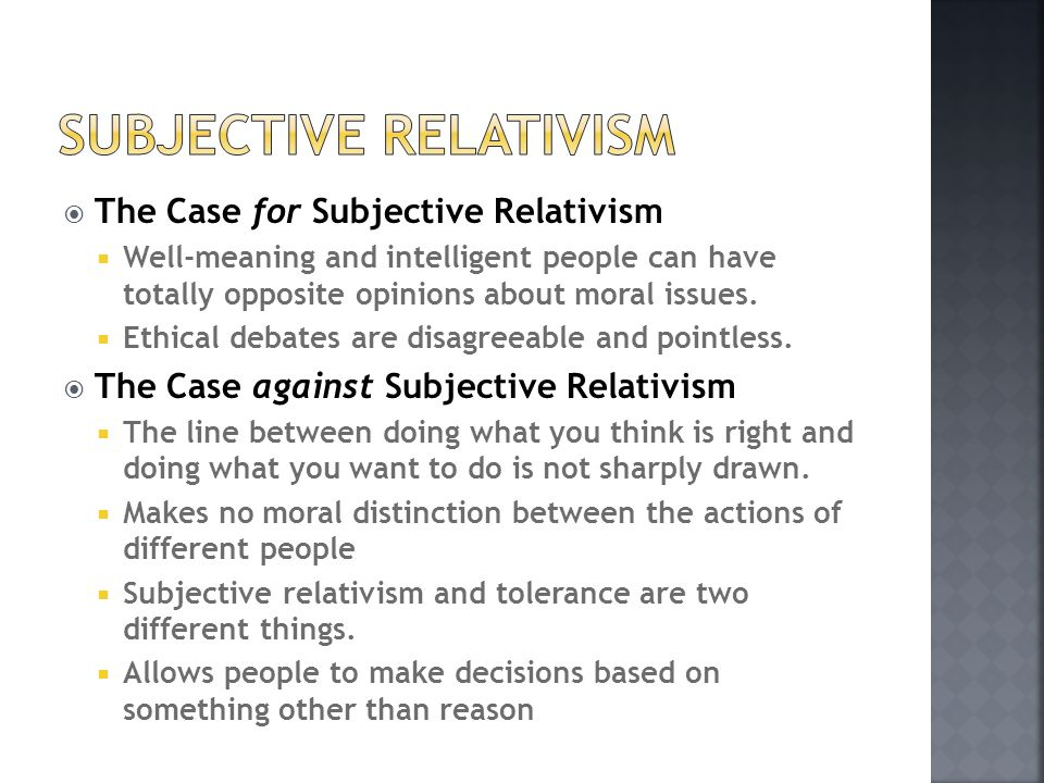  The Case for Subjective Relativism  Well-meaning and intelligent people can have totally opposite opinions about moral issues.  Ethical debates ar