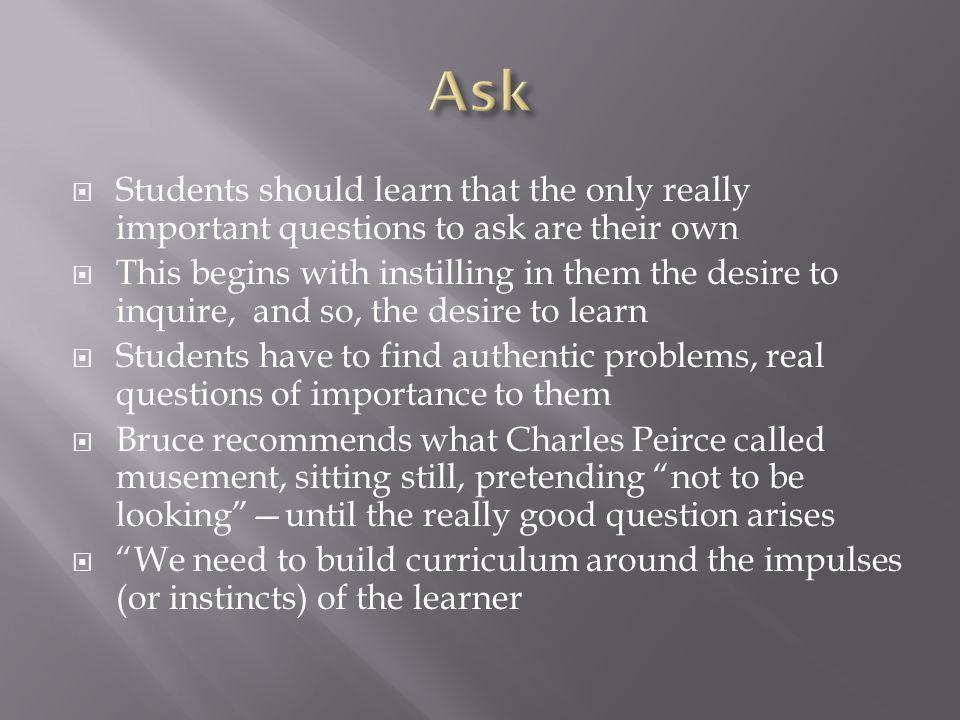  Students should learn that the only really important questions to ask are their own  This begins with instilling in them the desire to inquire, and so, the desire to learn  Students have to find authentic problems, real questions of importance to them  Bruce recommends what Charles Peirce called musement, sitting still, pretending not to be looking —until the really good question arises  We need to build curriculum around the impulses (or instincts) of the learner