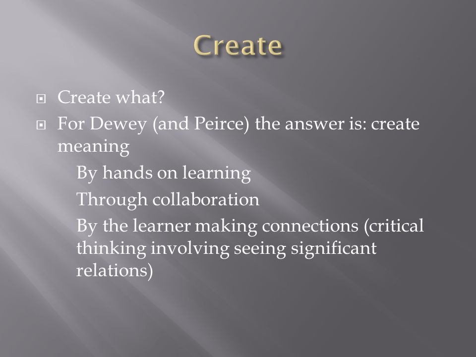  Create what?  For Dewey (and Peirce) the answer is: create meaning By hands on learning Through collaboration By the learner making connections (cr