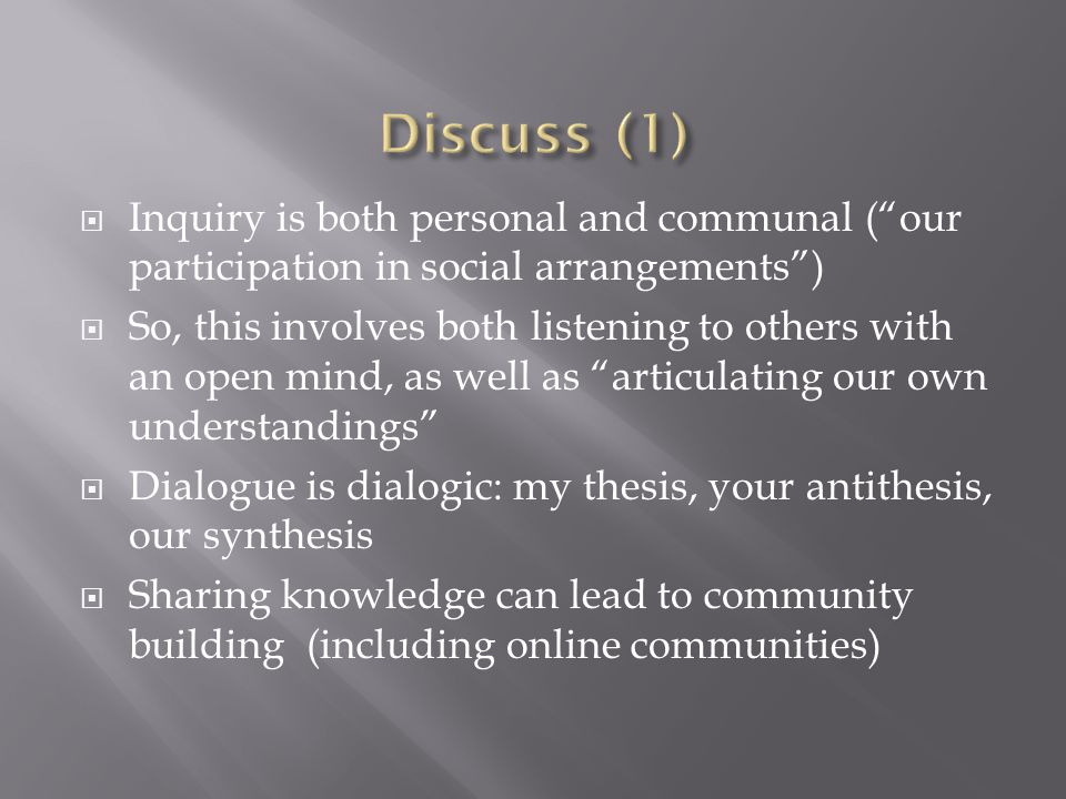  Inquiry is both personal and communal ( our participation in social arrangements )  So, this involves both listening to others with an open mind, as well as articulating our own understandings  Dialogue is dialogic: my thesis, your antithesis, our synthesis  Sharing knowledge can lead to community building (including online communities)