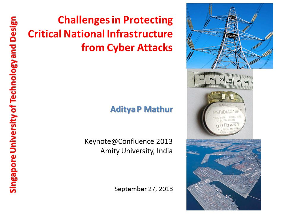 Challenges in Protecting Critical National Infrastructure from Cyber Attacks Singapore University of Technology and Design Aditya P Mathur September 27, 2013 Keynote@Confluence 2013 Amity University, India