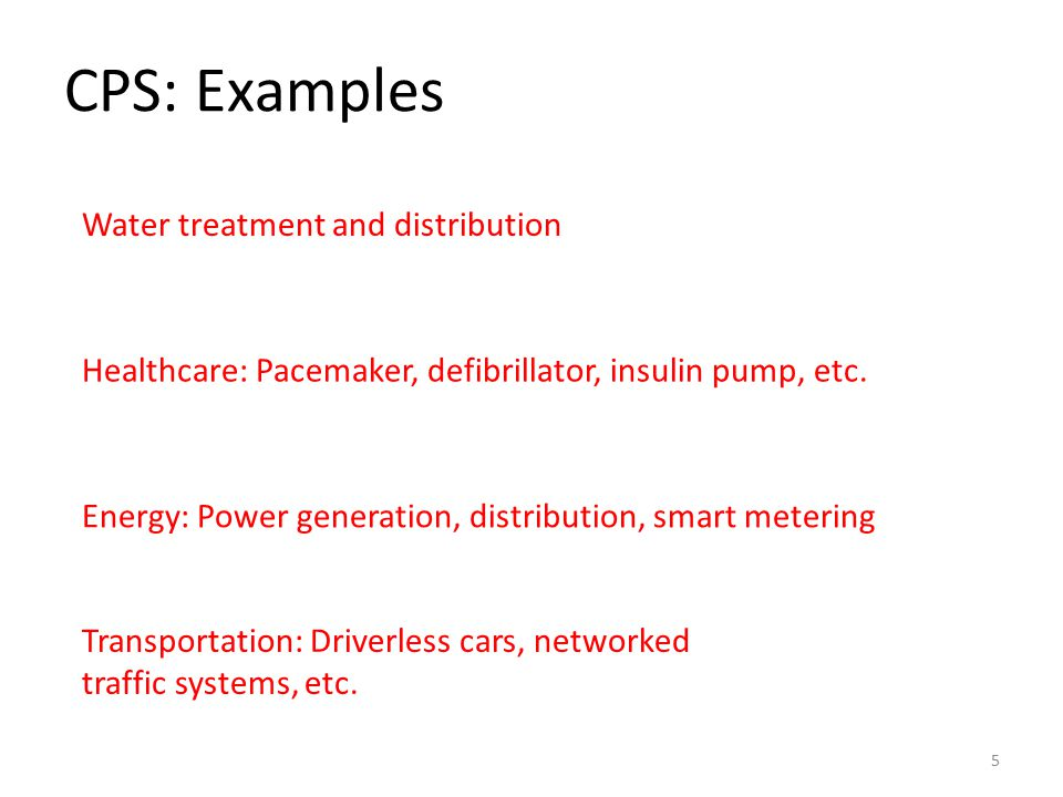 CPS: Examples 5 Water treatment and distribution Healthcare: Pacemaker, defibrillator, insulin pump, etc.