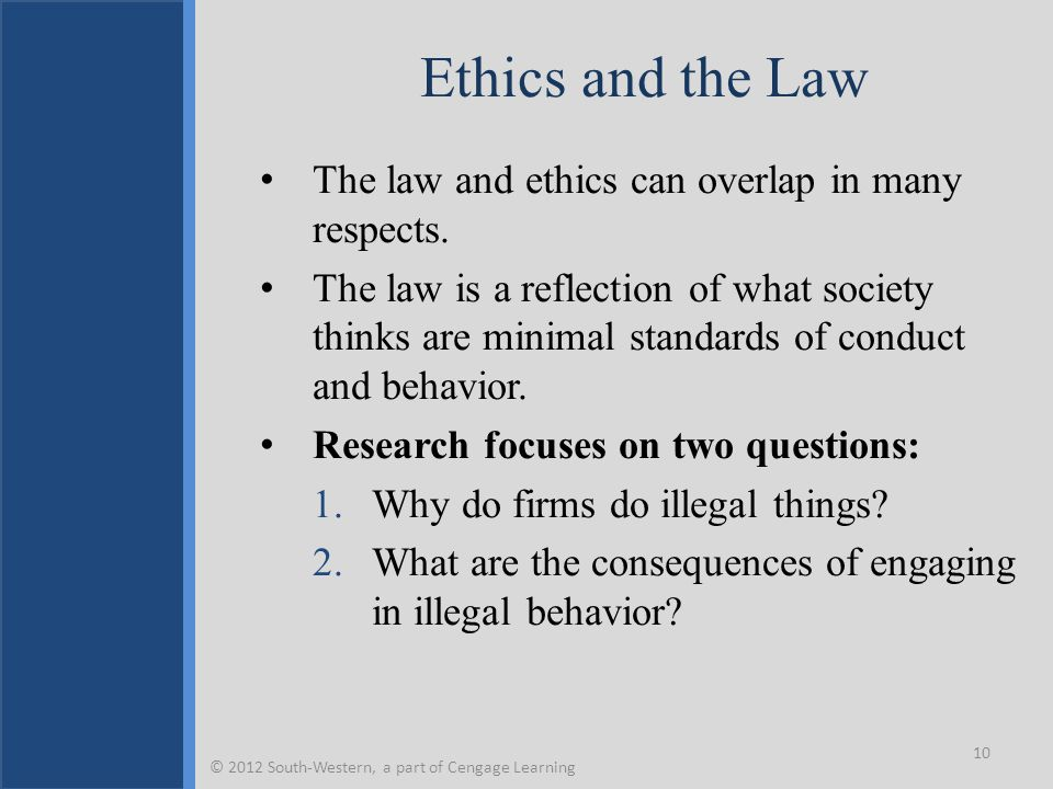 Ethics and the Law The law and ethics can overlap in many respects. The law is a reflection of what society thinks are minimal standards of conduct an