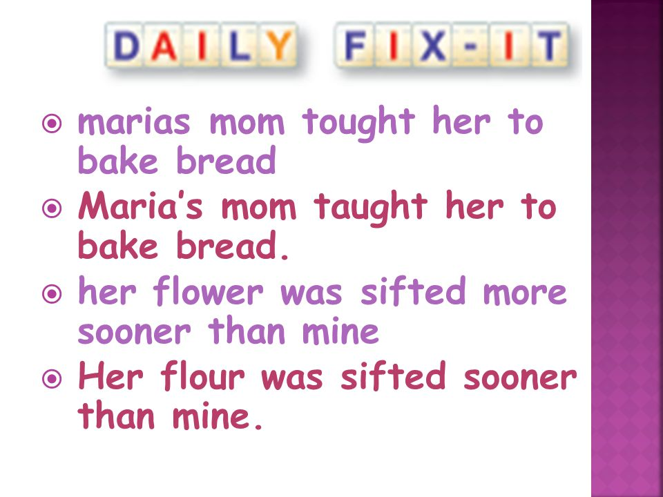  marias mom tought her to bake bread  Maria's mom taught her to bake bread.  her flower was sifted more sooner than mine  Her flour was sifted soo