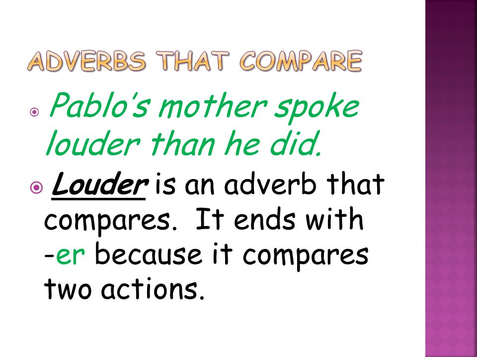  Pablo's mother spoke louder than he did.  Louder is an adverb that compares. It ends with -er because it compares two actions.