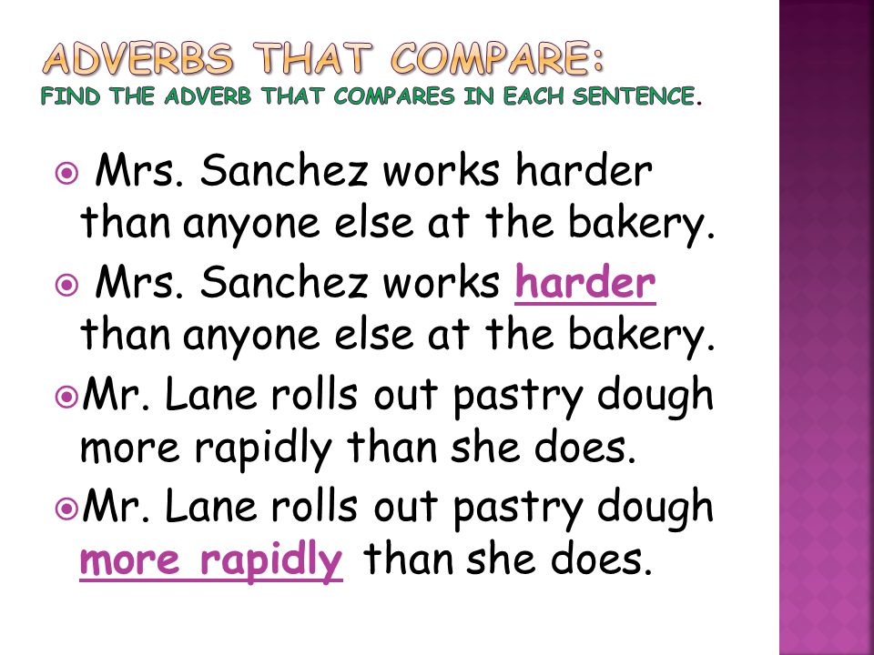  Mrs. Sanchez works harder than anyone else at the bakery.  Mr. Lane rolls out pastry dough more rapidly than she does.