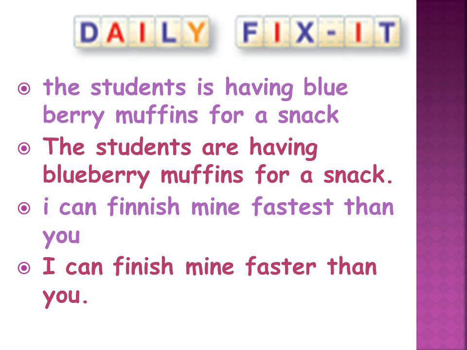  the students is having blue berry muffins for a snack  The students are having blueberry muffins for a snack.  i can finnish mine fastest than you