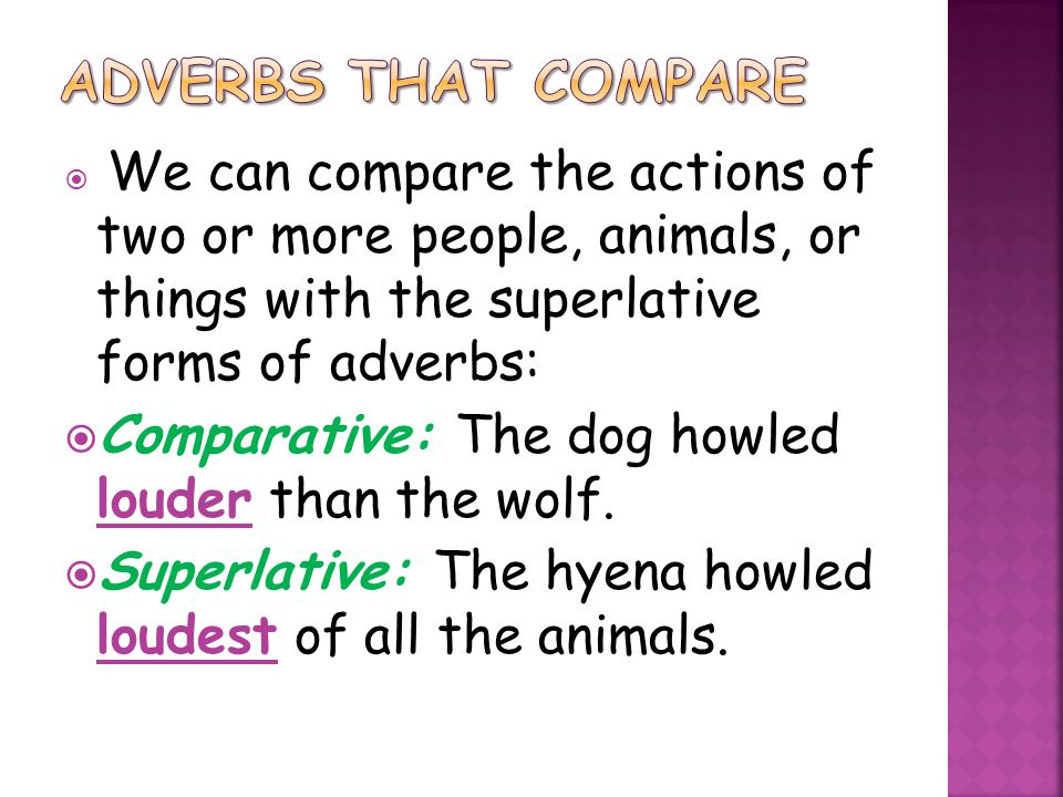  We can compare the actions of two or more people, animals, or things with the superlative forms of adverbs:  Comparative: The dog howled louder tha