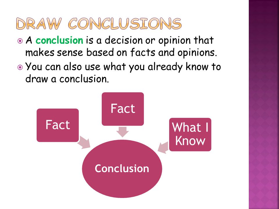  A conclusion is a decision or opinion that makes sense based on facts and opinions.  You can also use what you already know to draw a conclusion. C