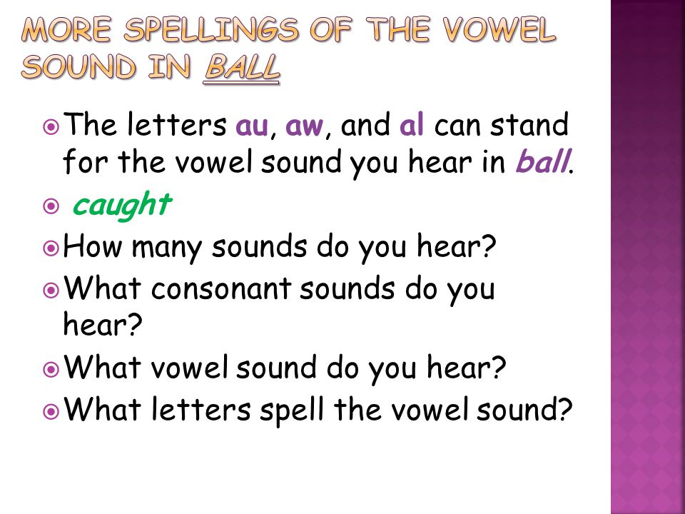  The letters au, aw, and al can stand for the vowel sound you hear in ball.  caught  How many sounds do you hear?  What consonant sounds do you he