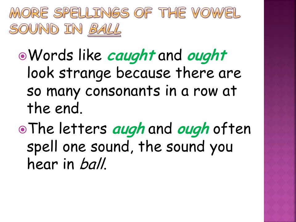  Words like caught and ought look strange because there are so many consonants in a row at the end.  The letters augh and ough often spell one sound