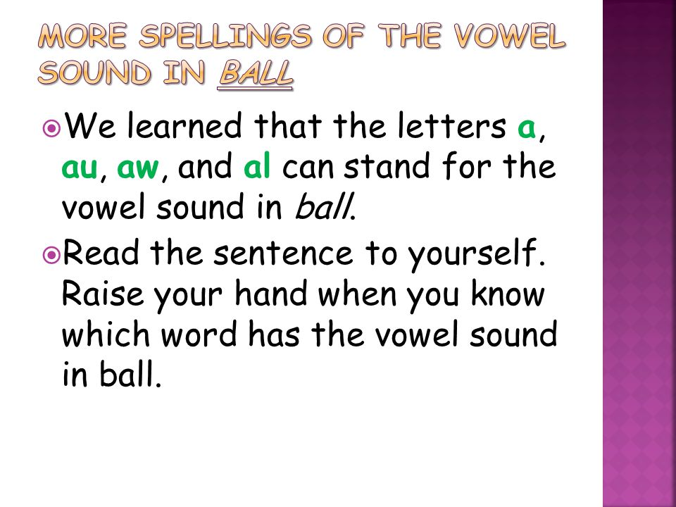  We learned that the letters a, au, aw, and al can stand for the vowel sound in ball.  Read the sentence to yourself. Raise your hand when you know