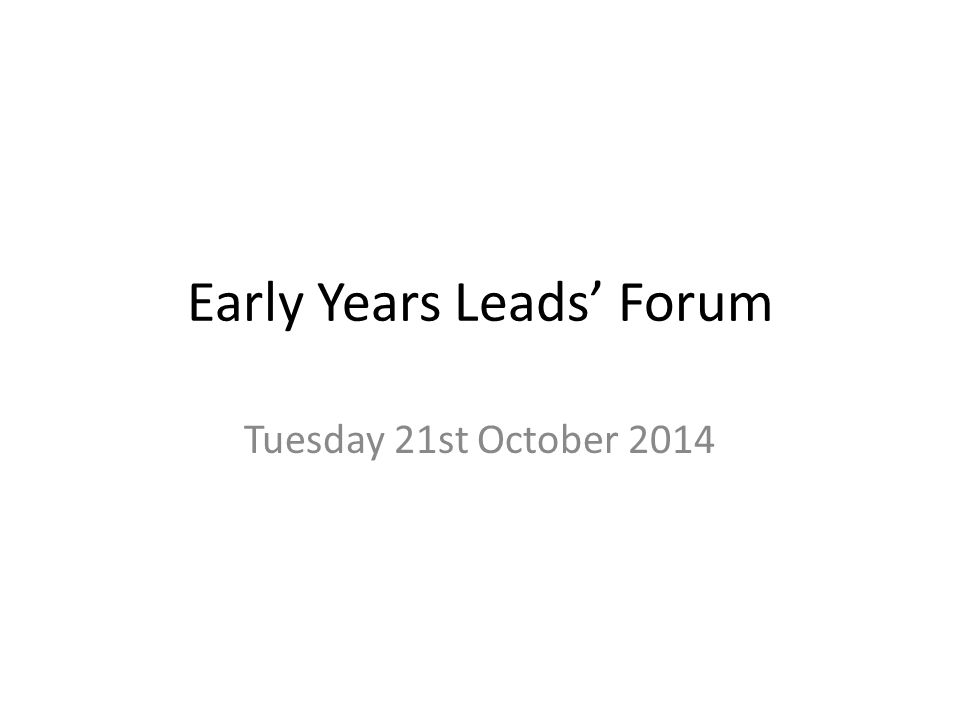 Early Years Leads' Forum Tuesday 21st October 2014