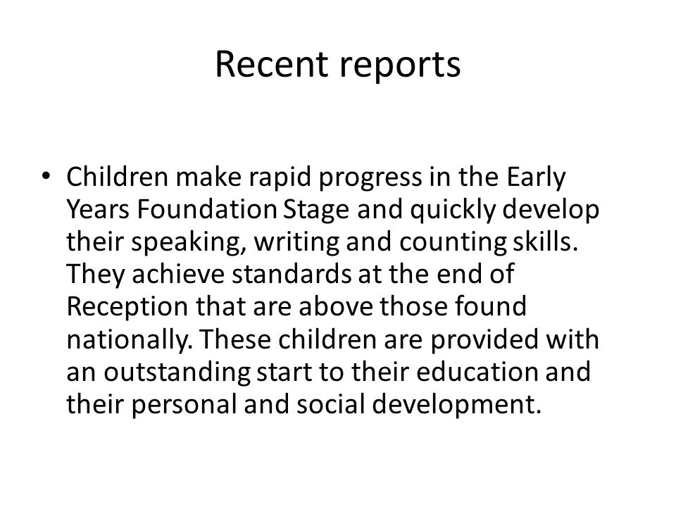 Recent reports Children make rapid progress in the Early Years Foundation Stage and quickly develop their speaking, writing and counting skills.