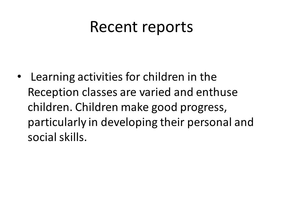 Recent reports Learning activities for children in the Reception classes are varied and enthuse children.