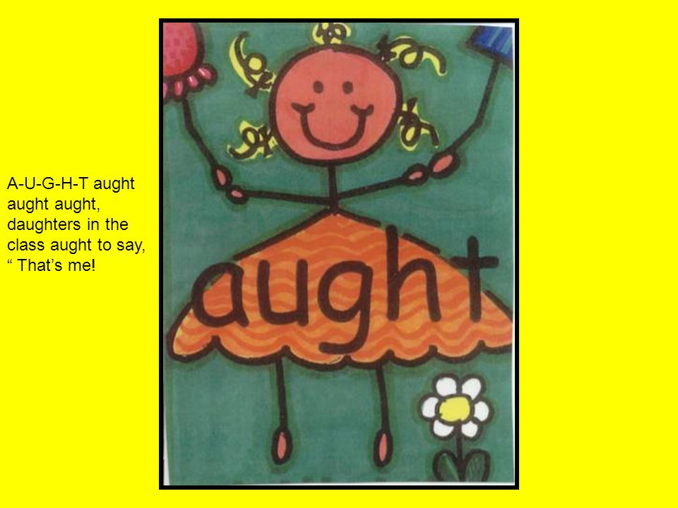 A-U-G-H-T aught aught aught, daughters in the class aught to say, That's me!