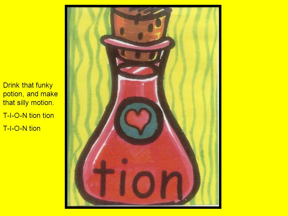 Drink that funky potion, and make that silly motion. T-I-O-N tion tion T-I-O-N tion