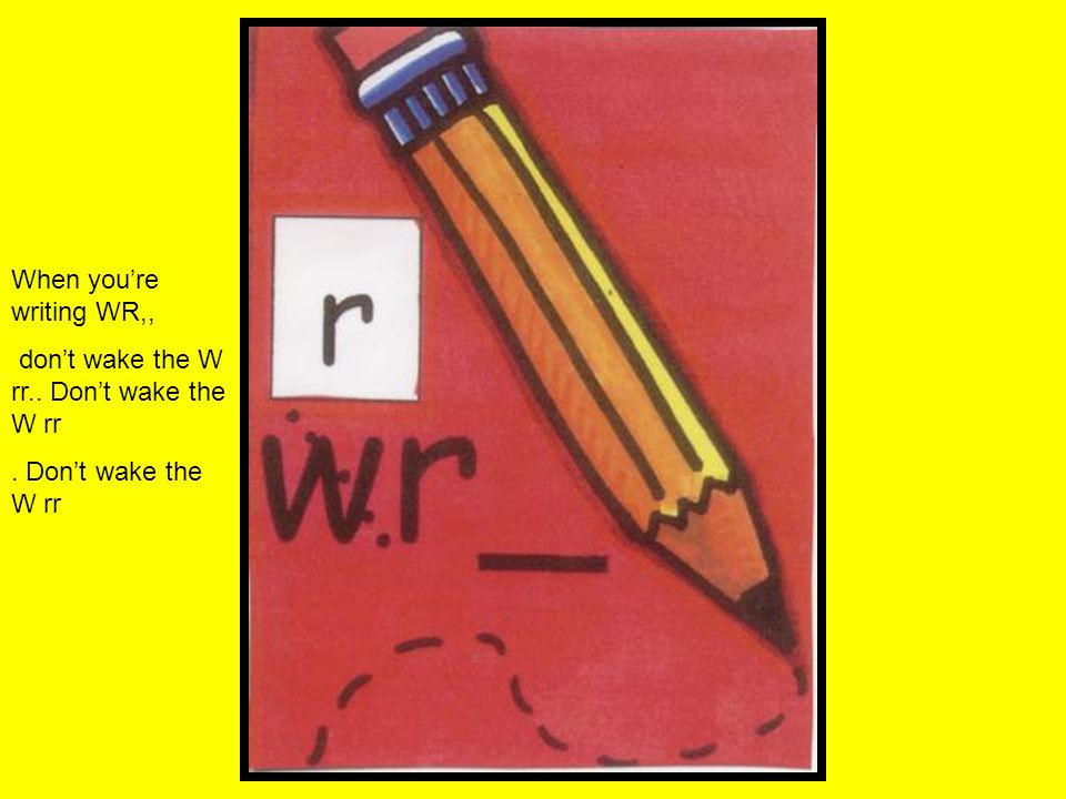 When you're writing WR,, don't wake the W rr.. Don't wake the W rr. Don't wake the W rr