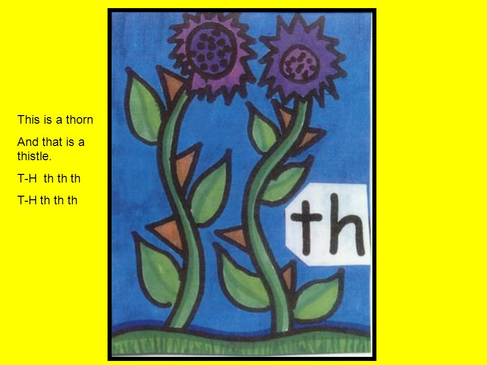 This is a thorn And that is a thistle. T-H th th th