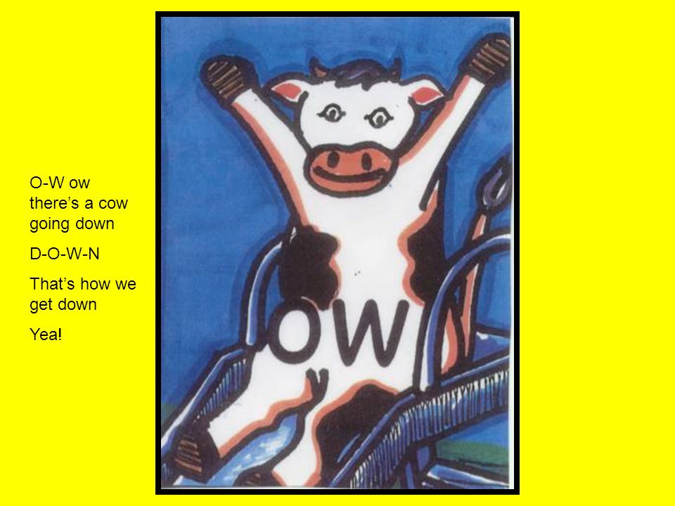 O-W ow there's a cow going down D-O-W-N That's how we get down Yea!