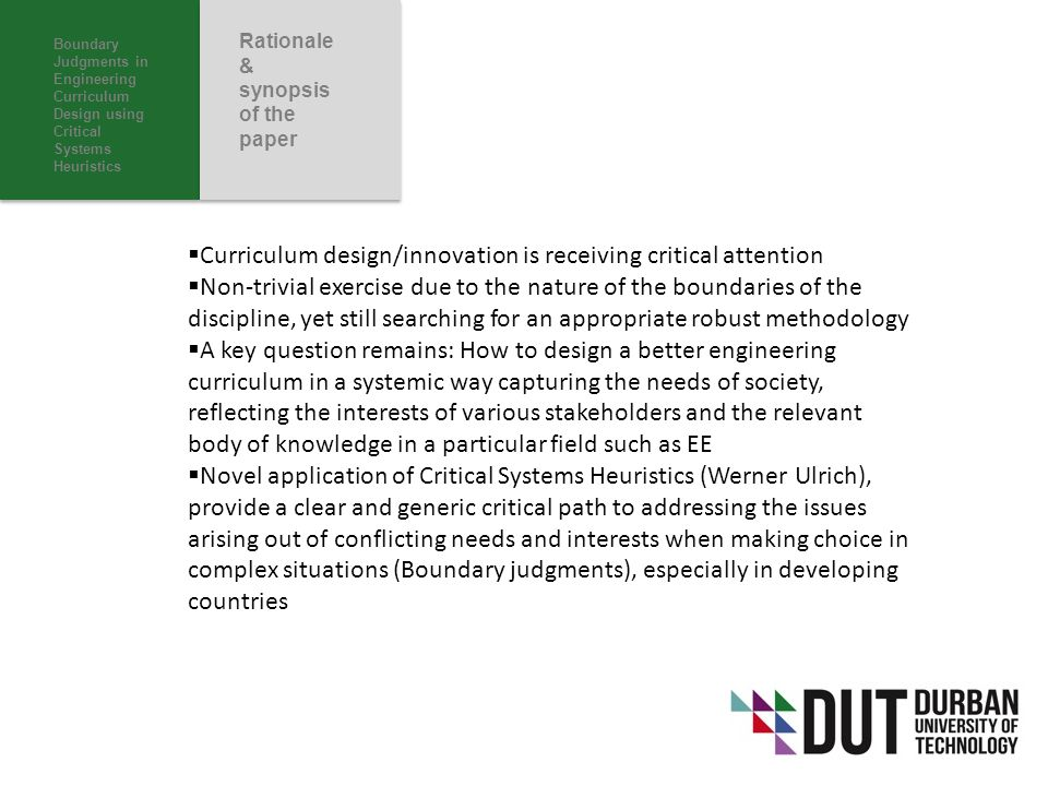 Boundary Judgments in Engineering Curriculum Design using Critical Systems Heuristics Rationale & synopsis of the paper  Curriculum design/innovation is receiving critical attention  Non-trivial exercise due to the nature of the boundaries of the discipline, yet still searching for an appropriate robust methodology  A key question remains: How to design a better engineering curriculum in a systemic way capturing the needs of society, reflecting the interests of various stakeholders and the relevant body of knowledge in a particular field such as EE  Novel application of Critical Systems Heuristics (Werner Ulrich), provide a clear and generic critical path to addressing the issues arising out of conflicting needs and interests when making choice in complex situations (Boundary judgments), especially in developing countries